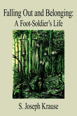 Falling Out and Belonging A Foot-Soldier's Life by S. Joseph Krause