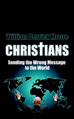 Christians Sending the Wrong Message to the World by William Derrick Moore