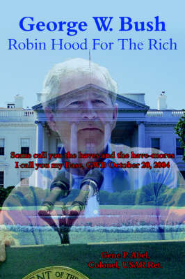 George W. Bush Robin Hood For The Rich Some Call You the Haves and the Have-mores I Call You My Base, GWB October 20, 2004 by Gene P. Abel Colonel USAR Ret.