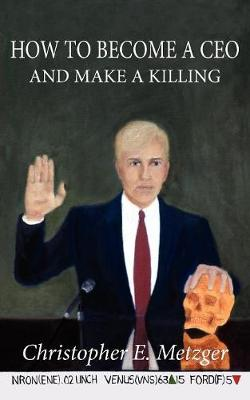 How to Become A Ceo - and Make A Killing Wisdom Leaked Through A Plea Bargain Statement by Christopher, E. Metzger