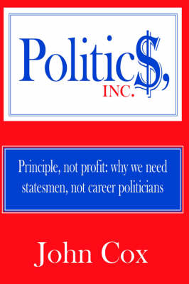 Politics, Inc. Principle, Not Profit: Why We Need Statesmen, Not Career Politicians by John Cox
