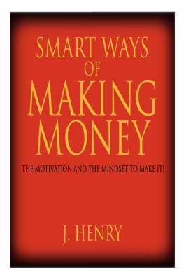 Smart Ways of Making Money The Motivation and the Mindset to Make It! by J Henry