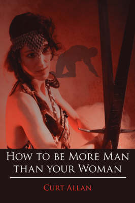 How to be More Man Than Your Woman by Curt, Allan