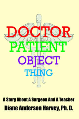 Doctor, Patient, Object, Thing A Story About A Surgeon And A Teacher by Diane, Henderson Harvey