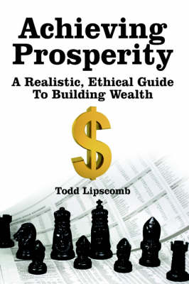 Achieving Prosperity A Realistic, Ethical Guide To Building Wealth by Todd Lipscomb