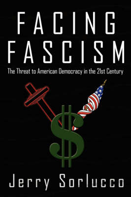 Facing Fascism The Threat to American Democracy in the 21st Century by Jerry Sorlucco