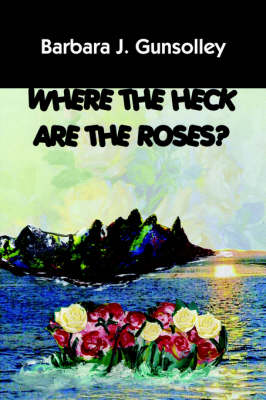 Where The Heck Are The Roses? by Barbara, J. Gunsolley