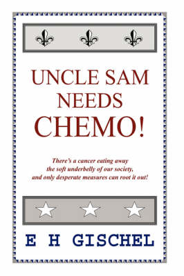 Uncle Sam Needs Chemo! There's a Cancer Eating Away the Soft Underbelly of Our Society, and Only Desperate Measures Can Root it Out! by E H, Gischel