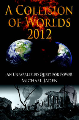 A Collision of Worlds 2012 An Unparalleled Quest for Power by Michael Jaden