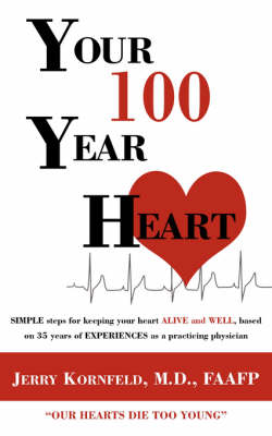 Your 100-Year Heart SIMPLE Steps for Keeping Your Heart ALIVE and WELL, Based on 35 Years of EXPERIENCES as a Practicing Physician by , Kornfeld M. D.