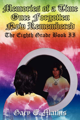 Memories of a Time Once Forgotten Now Remembered The Eighth Grade Book II by Gary C. Mathis