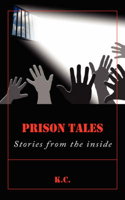 Prison Tales Stories from the Inside by , K.C.