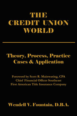 The Credit Union World Theory, Process, Practice--Cases & Application by Wendell, V. Fountain