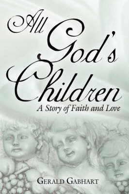 All God's Children A Story of Faith and Love by Gerald Gabhart