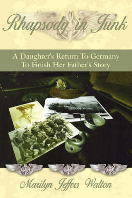 Rhapsody in Junk A Daughter's Return To Germany To Finish Her Father's Story by Marilyn Jeffers Walton
