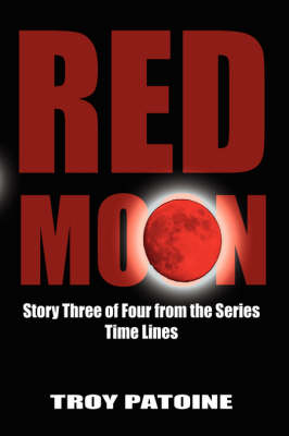 Red Moon Story Three of Four from the Series Time Lines by Troy Patoine