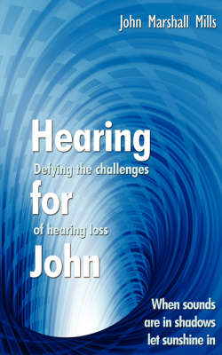Hearing for John Defying the Challenges of Hearing Loss by John Marshall Mills
