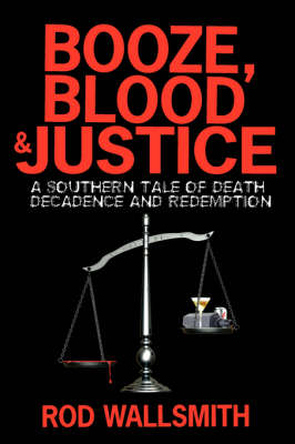Booze, Blood and Justice A Southern Tale of Death, Decadence and Redemption by Rod Wallsmith