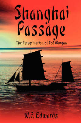Shanghai Passage The Peregrination of Tod Morgan by W.F. Edwards
