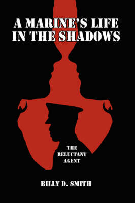 A Marine's Life in the Shadows The Reluctant Agent by Billy, D. Smith