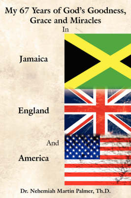 My 67 Years of God's Goodness, Grace and Miracles in Jamaica, England, and America by Dr. Nehemiah Martin Palmer