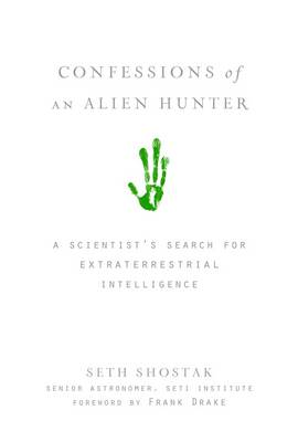 Confessions of an Alien Hunter A Scientist's Search for Extraterrestrial Intelligence by Seth Shostak