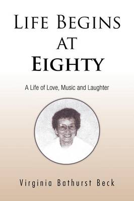 Life Begins at Eighty A Life of Love, Music and Laughter by Virginia Bathurst Beck