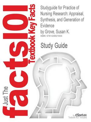 Studyguide for Practice of Nursing Research Appraisal, Synthesis, and Generation of Evidence by Grove, Susan K., ISBN 9781416054689 by Cram101 Textbook Reviews