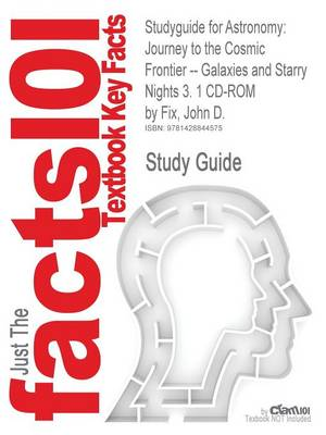 Studyguide for Astronomy Journey to the Cosmic Frontier -- Galaxies and Starry Nights 3. 1 CD-ROM by Fix, John D., ISBN 9780073126128 by Cram101 Textbook Reviews