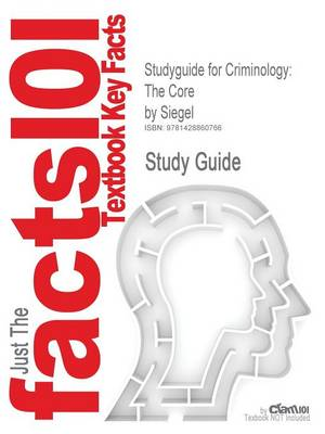 Studyguide for Criminology The Core by Siegel, ISBN 9780495094777 by Cram101 Textbook Reviews