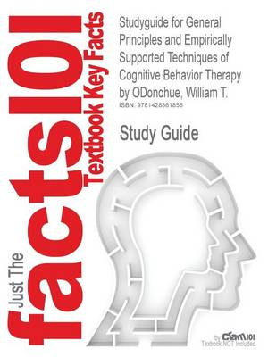 Studyguide for General Principles and Empirically Supported Techniques of Cognitive Behavior Therapy by Odonohue, William T., ISBN 9780470227770 by Cram101 Textbook Reviews