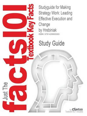 Studyguide for Making Strategy Work Leading Effective Execution and Change by Hrebiniak, ISBN 9780131467453 by Cram101 Textbook Reviews