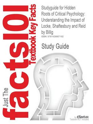Studyguide for Hidden Roots of Critical Psychology Understanding the Impact of Locke, Shaftesbury and Reid by Billig, ISBN 9781412947244 by Cram101 Textbook Reviews