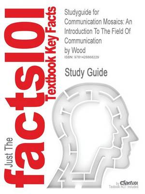 Studyguide for Communication Mosaics An Introduction to the Field of Communication by Wood, ISBN 9780534646868 by Cram101 Textbook Reviews
