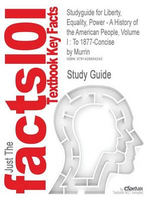 Studyguide for Liberty, Equality, Power - A History of the American People, Volume I To 1877-Concise by Murrin, ISBN 9780495050551 by Cram101 Textbook Reviews, Cram101 Textbook Reviews