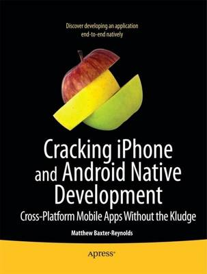 Cracking iPhone and Android Native Development Cross-Platform Mobile Apps Without the Kludge by Matthew Baxter-Reynolds