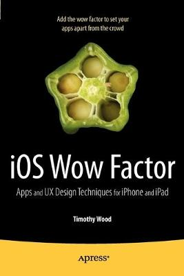 iOS Wow Factor UX Design Techniques for iPhone and iPad by Timothy Wood