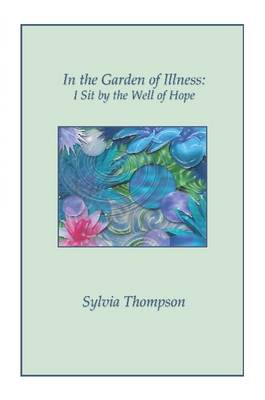 In the Garden of Illness I Sit by the Well of Hope by Sylvia Thompson