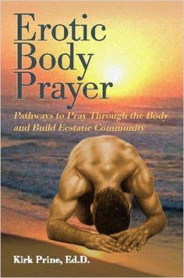 Erotic Body Prayer: Pathways to Pray Through the Body and Build Ecstatic Community by Kirk Prine