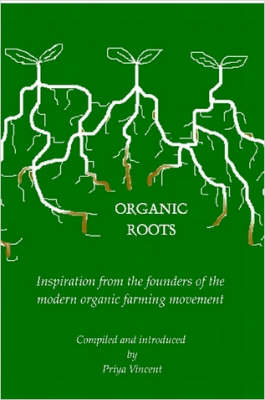 Organic Roots -- Inspiration from the Founders of the Modern Organic Farming Movement by Priya Vincent