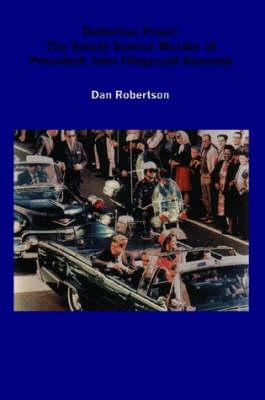 Definitive Proof The Secret Service Murder of President John Fitzgerald Kennedy by Dan Robertson