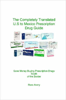 Completely Translated U.S. to Mexico Prescription Drug Guide by Russ Avery