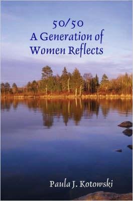 50/50: A Generation of Women Reflects by Paula J. Kotowski