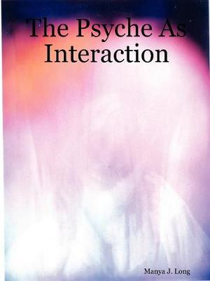 The Psyche as Interaction by Manya J. Long