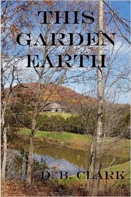 This Garden Earth by D., B. Clark