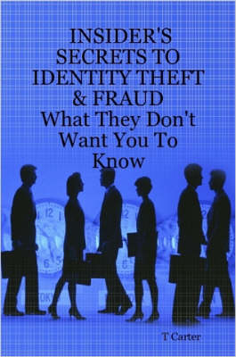 Insider's Secrets to Identity Theft & Fraud What They Don't Want You To Know by T, Carter