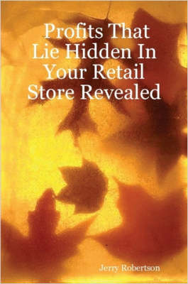 Profits That Lie Hidden In Your Retail Store Revealed by Jerry Robertson