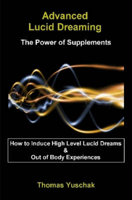 Advanced Lucid Dreaming - The Power of Supplements by Thomas, Yuschak