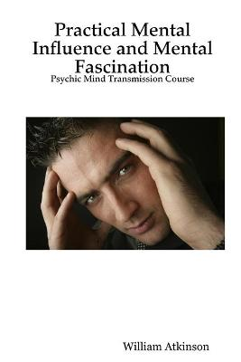 Practical Mental Influence and Mental Fascination Psychic Mind Transmission Course by William, Atkinson
