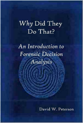 Why Did They Do That? An Introduction to Forensic Decision Analysis by David W. Peterson